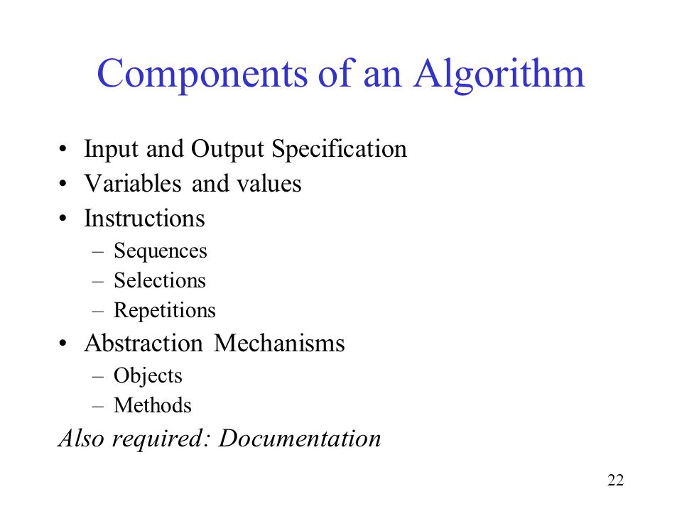 22 Components of an Algorithm Input and Output Specification Variables and values Instructions –Sequences –Selections –Repetitions Abstraction Mechanisms –Objects –Methods Also required: Documentation