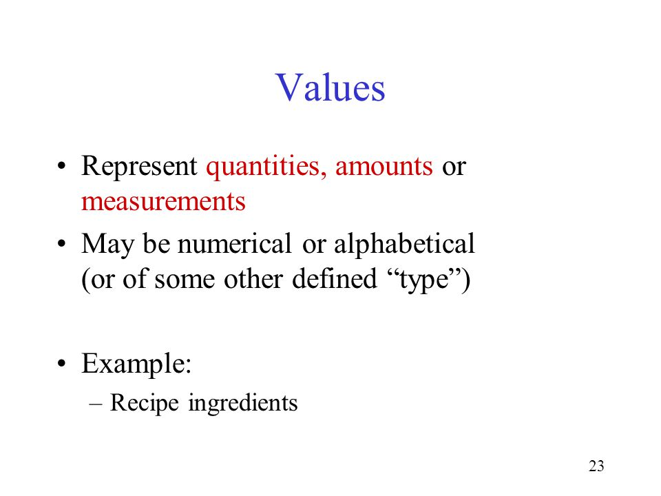 23 Values Represent quantities, amounts or measurements May be numerical or alphabetical (or of some other defined type) Example: –Recipe ingredients