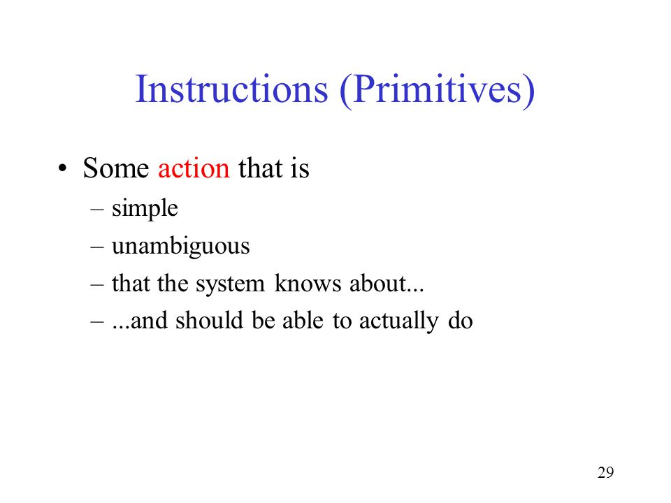 29 Instructions (Primitives) Some action that is –simple –unambiguous –that the system knows about...