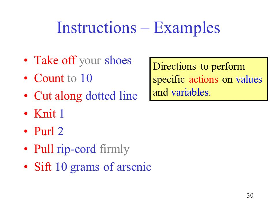 30 Instructions – Examples Take off your shoes Count to 10 Cut along dotted line Knit 1 Purl 2 Pull rip-cord firmly Sift 10 grams of arsenic Directions to perform specific actions on values and variables.