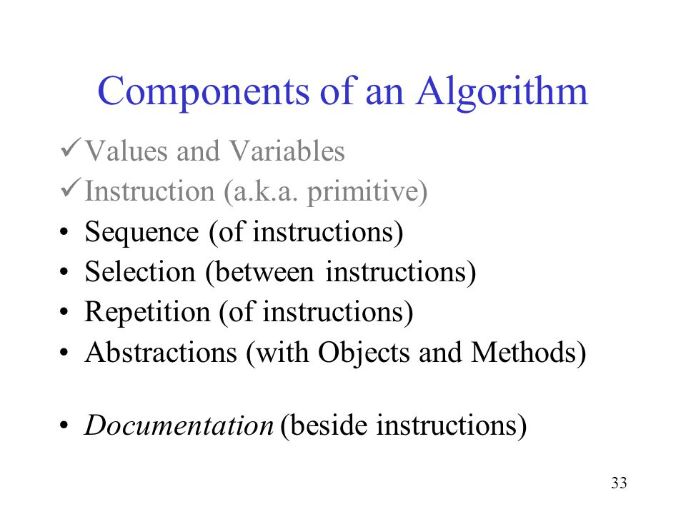33 Components of an Algorithm Values and Variables Instruction (a.k.a. primitive) Sequence (of instructions) Selection (between instructions) Repetiti