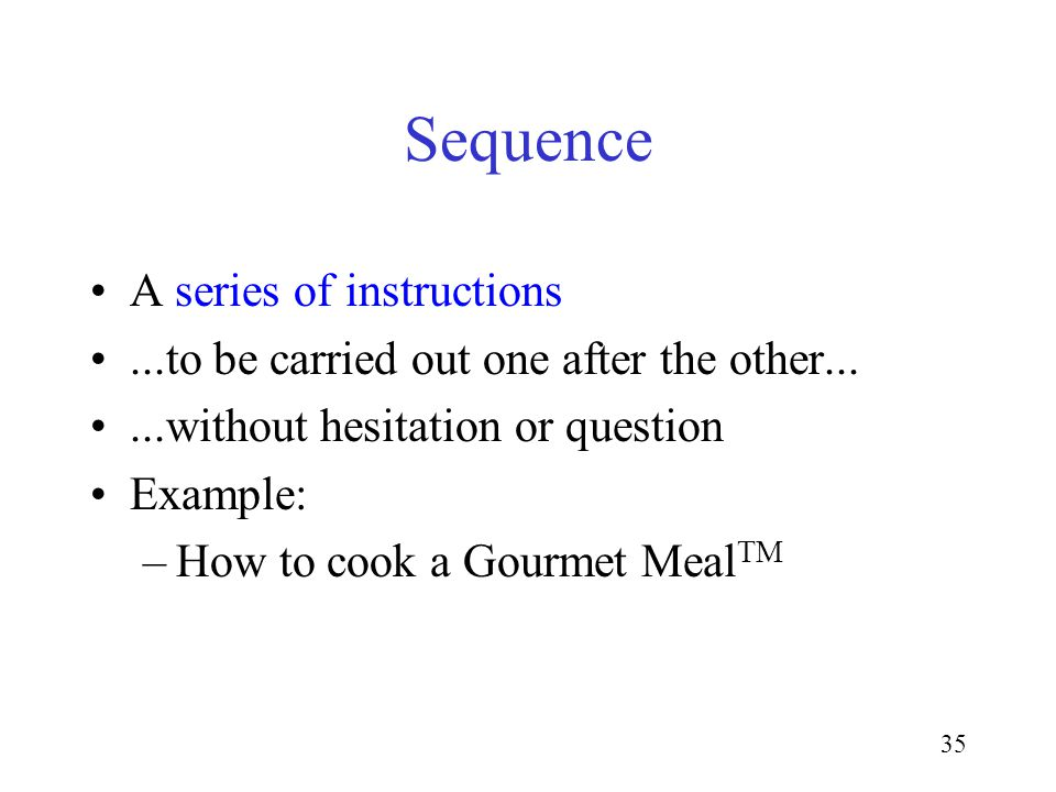 35 Sequence A series of instructions...to be carried out one after the other......without hesitation or question Example: –How to cook a Gourmet Meal