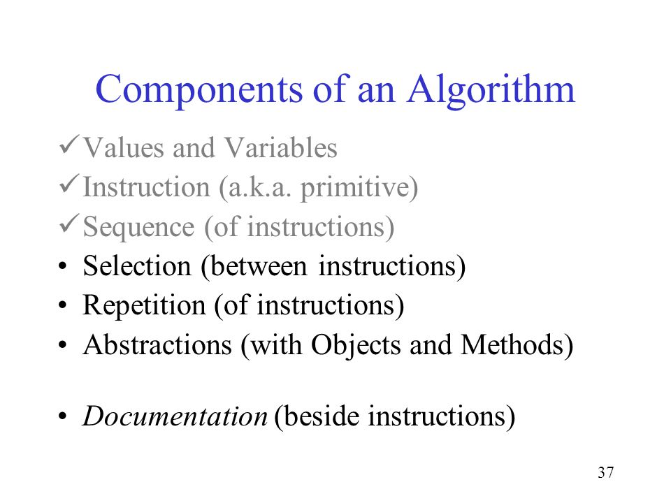 37 Components of an Algorithm Values and Variables Instruction (a.k.a.