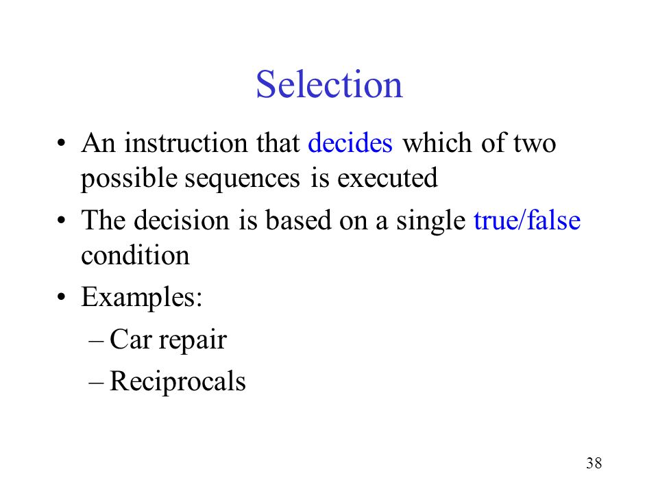 38 Selection An instruction that decides which of two possible sequences is executed The decision is based on a single true/false condition Examples: –Car repair –Reciprocals