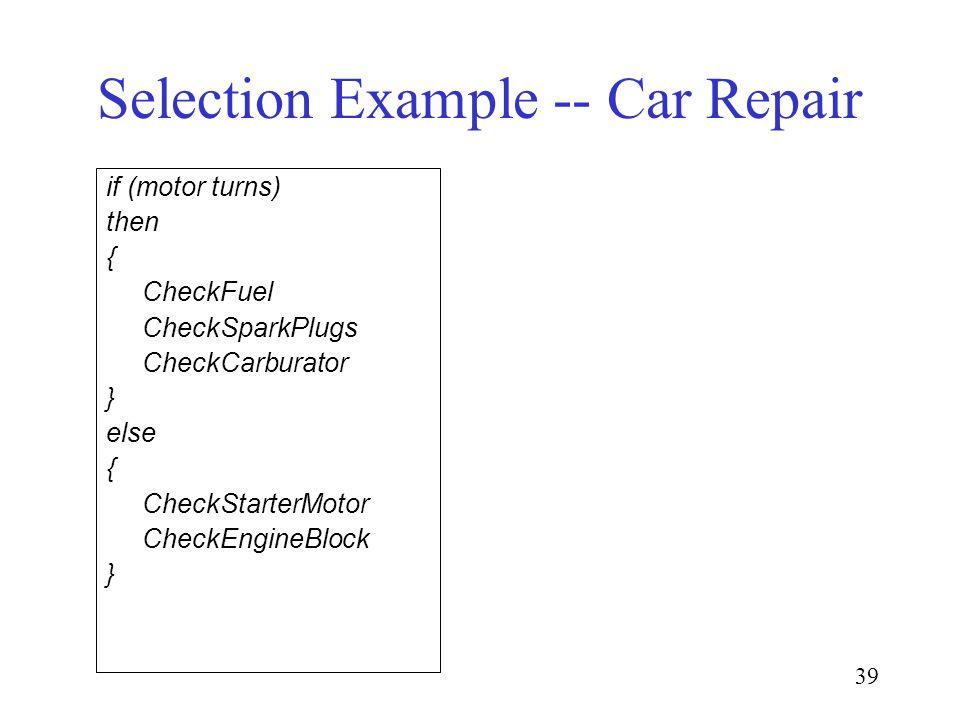 39 Selection Example -- Car Repair if (motor turns) then { CheckFuel CheckSparkPlugs CheckCarburator } else { CheckStarterMotor CheckEngineBlock }
