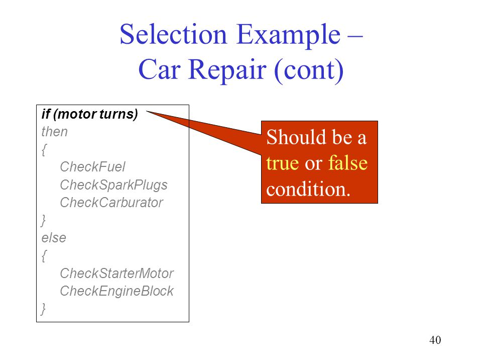 40 Selection Example – Car Repair (cont) Should be a true or false condition. if (motor turns) then { CheckFuel CheckSparkPlugs CheckCarburator } else