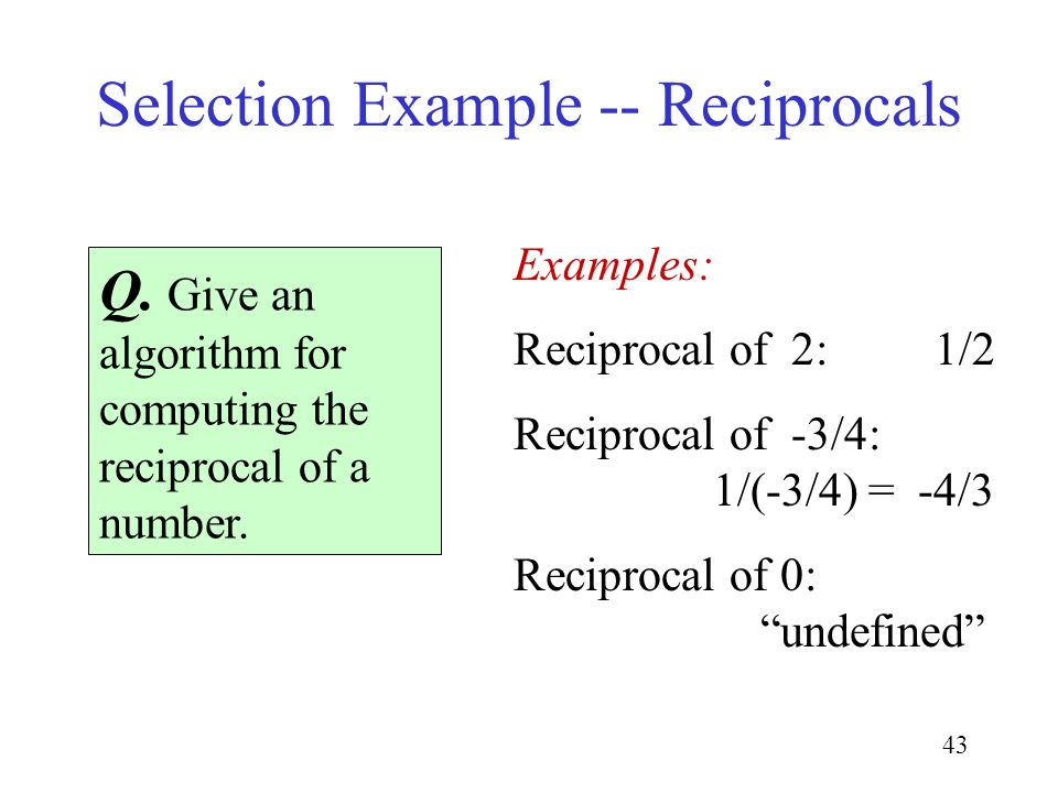 43 Selection Example -- Reciprocals Q. Give an algorithm for computing the reciprocal of a number. Examples: Reciprocal of 2: 1/2 Reciprocal of -3/4: