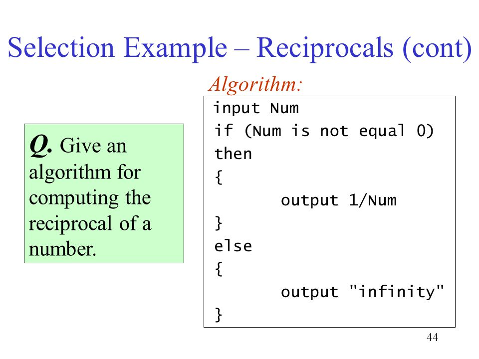44 Selection Example – Reciprocals (cont) Q. Give an algorithm for computing the reciprocal of a number. Algorithm: input Num if (Num is not equal 0)