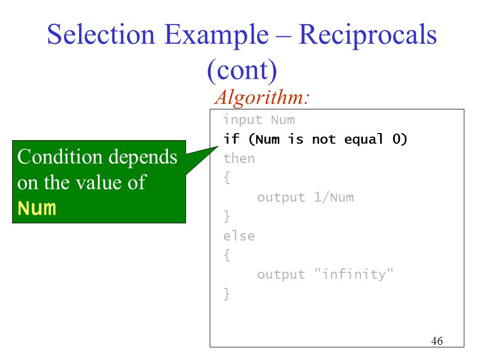 46 Selection Example – Reciprocals (cont) input Num if (Num is not equal 0) then { output 1/Num } else { output infinity } Algorithm: Condition depends on the value of Num
