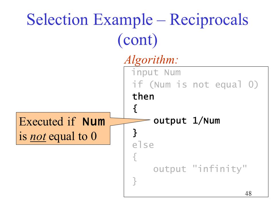 48 Selection Example – Reciprocals (cont) input Num if (Num is not equal 0) then { output 1/Num } else { output infinity } Algorithm: Executed if Num is not equal to 0