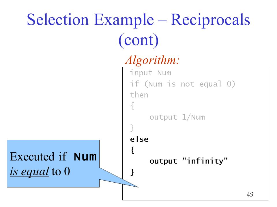 49 Selection Example – Reciprocals (cont) input Num if (Num is not equal 0) then { output 1/Num } else { output infinity } Algorithm: Executed if Num is equal to 0