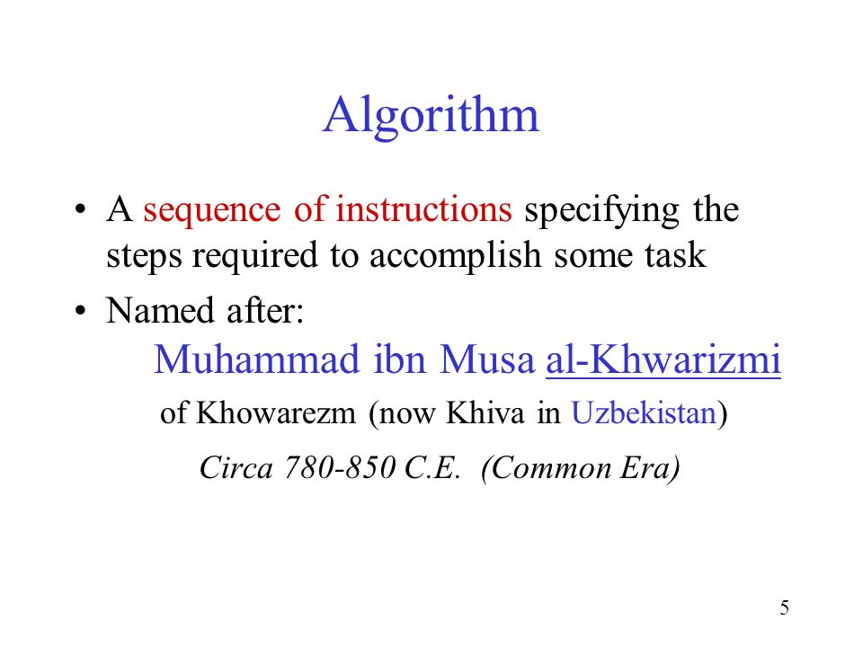 5 A sequence of instructions specifying the steps required to accomplish some task Named after: Muhammad ibn Musa al-Khwarizmi of Khowarezm (now Khiva in Uzbekistan) Circa 780-850 C.E.