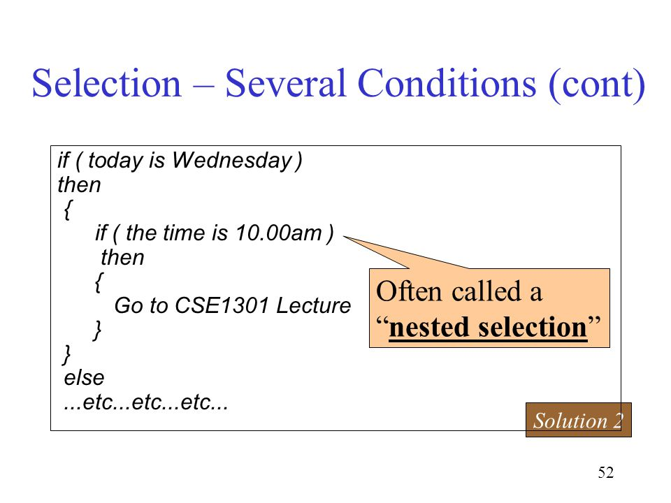52 Selection – Several Conditions (cont) Solution 2 Often called anested selection if ( today is Wednesday ) then { if ( the time is 10.00am ) then { Go to CSE1301 Lecture } else...etc...etc...etc...