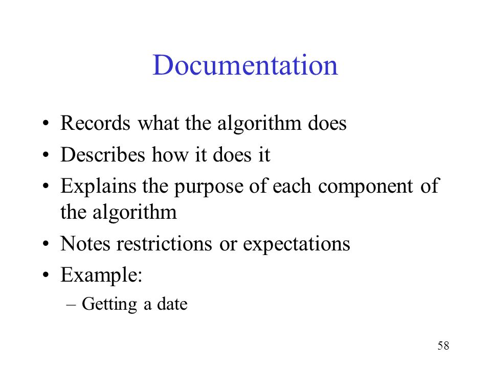 58 Documentation Records what the algorithm does Describes how it does it Explains the purpose of each component of the algorithm Notes restrictions o