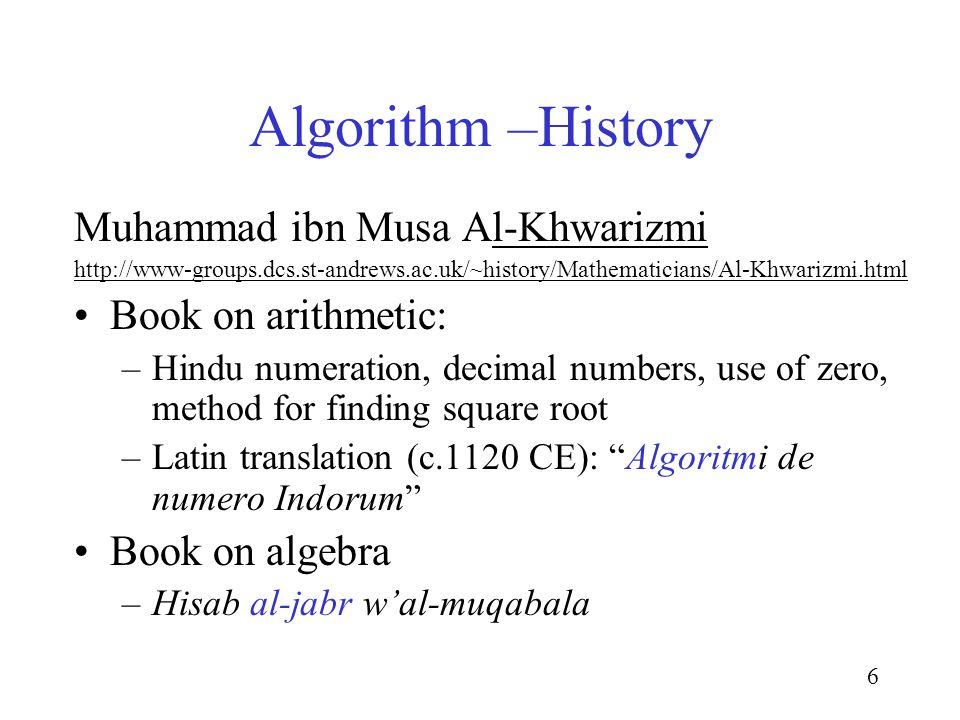 6 Algorithm –History Muhammad ibn Musa Al-Khwarizmi http://www-groups.dcs.st-andrews.ac.uk/~history/Mathematicians/Al-Khwarizmi.html Book on arithmetic: –Hindu numeration, decimal numbers, use of zero, method for finding square root –Latin translation (c.1120 CE): Algoritmi de numero Indorum Book on algebra –Hisab al-jabr wal-muqabala