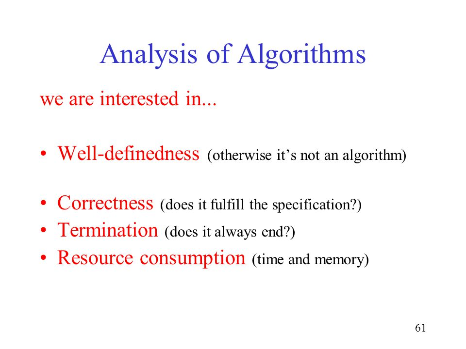 61 Analysis of Algorithms we are interested in... Well-definedness (otherwise its not an algorithm) Correctness (does it fulfill the specification?) T
