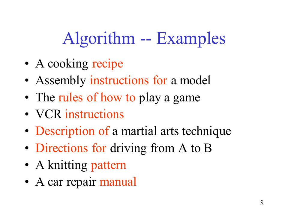 8 Algorithm -- Examples A cooking recipe Assembly instructions for a model The rules of how to play a game VCR instructions Description of a martial arts technique Directions for driving from A to B A knitting pattern A car repair manual