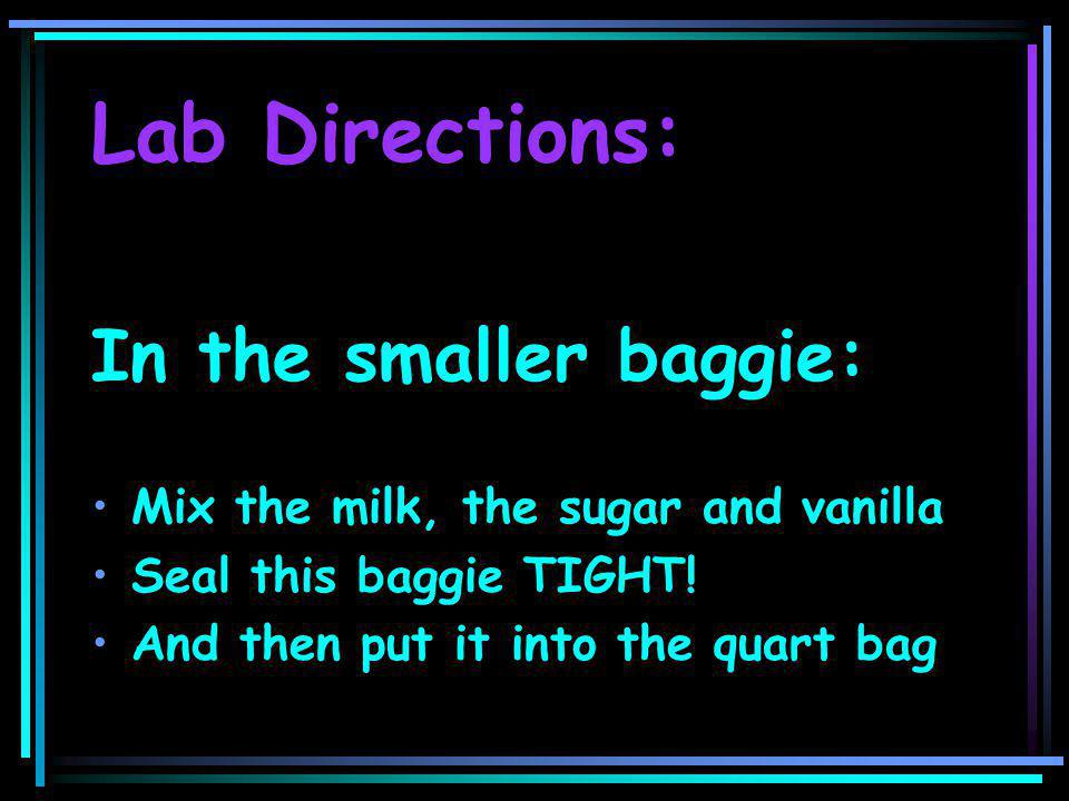 Lab Directions: In the smaller baggie: Mix the milk, the sugar and vanilla Seal this baggie TIGHT.