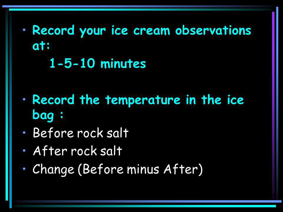 Record your ice cream observations at: 1-5-10 minutes Record the temperature in the ice bag : Before rock salt After rock salt Change (Before minus After)