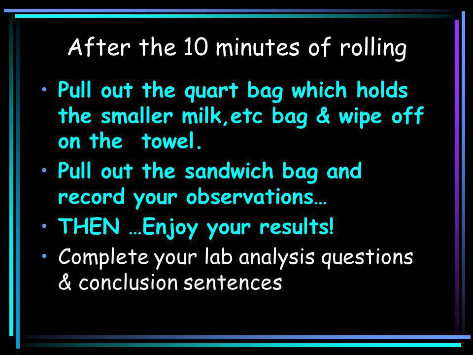 After the 10 minutes of rolling Pull out the quart bag which holds the smaller milk,etc bag & wipe off on the towel.