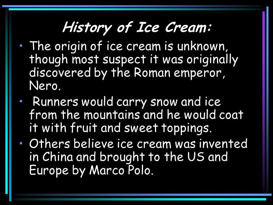 History of Ice Cream: It has been changed and modified over the years, with many different recipes and ice cream parlors opening up.