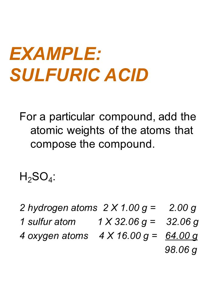 EXAMPLE: SULFURIC ACID For a particular compound, add the atomic weights of the atoms that compose the compound. H 2 SO 4 : 2 hydrogen atoms 2 X 1.00