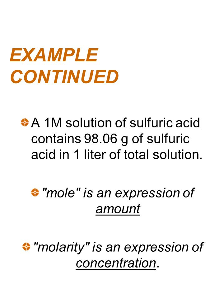 EXAMPLE CONTINUED A 1M solution of sulfuric acid contains 98.06 g of sulfuric acid in 1 liter of total solution.