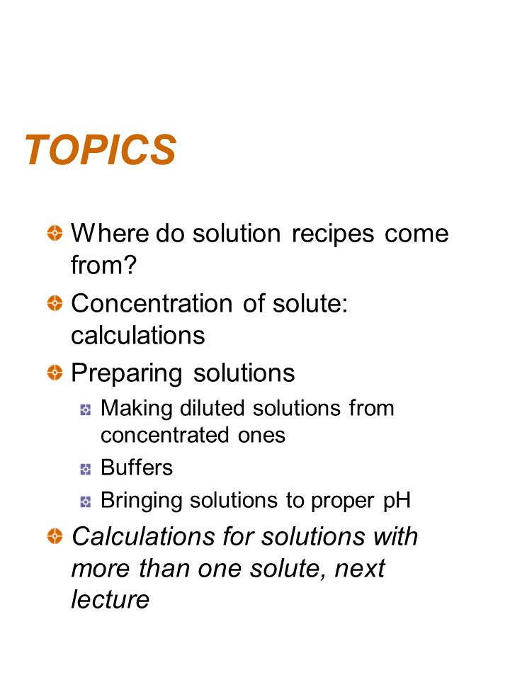 TOPICS Where do solution recipes come from? Concentration of solute: calculations Preparing solutions Making diluted solutions from concentrated ones
