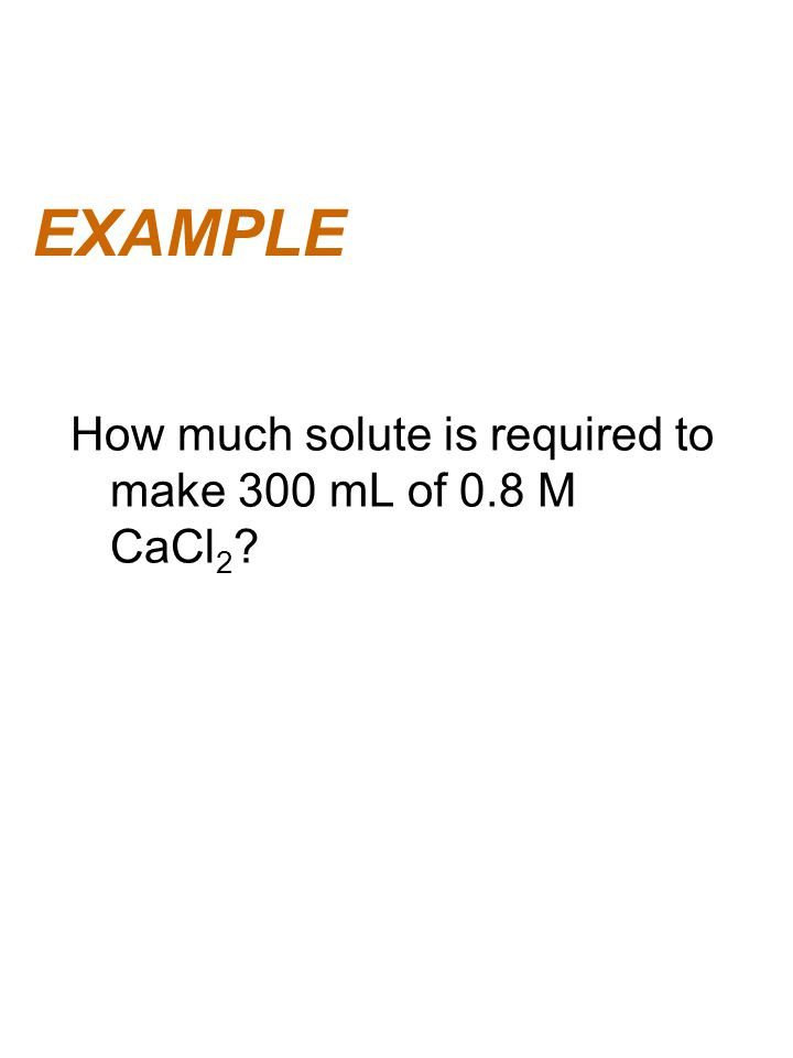 EXAMPLE How much solute is required to make 300 mL of 0.8 M CaCl 2 ?