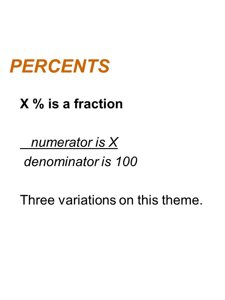 PERCENTS X % is a fraction numerator is X denominator is 100 Three variations on this theme.