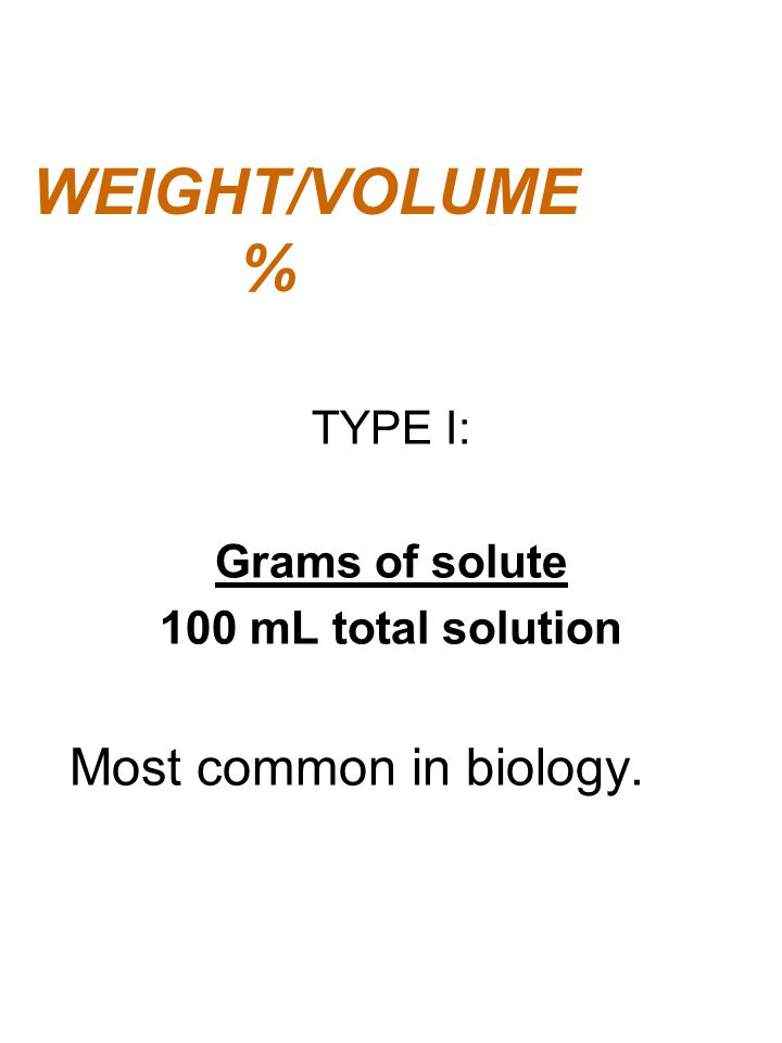 WEIGHT/VOLUME % TYPE I: Grams of solute 100 mL total solution Most common in biology.