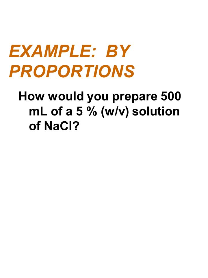 EXAMPLE: BY PROPORTIONS How would you prepare 500 mL of a 5 % (w/v) solution of NaCl?