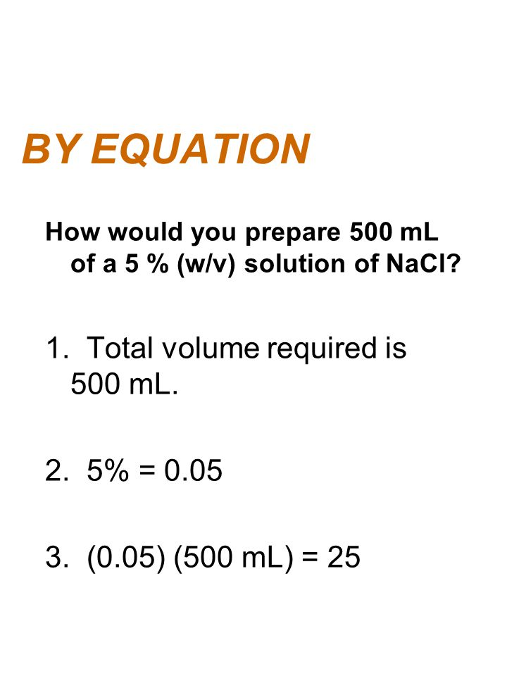 BY EQUATION How would you prepare 500 mL of a 5 % (w/v) solution of NaCl? 1. Total volume required is 500 mL. 2. 5% = 0.05 3. (0.05) (500 mL) = 25
