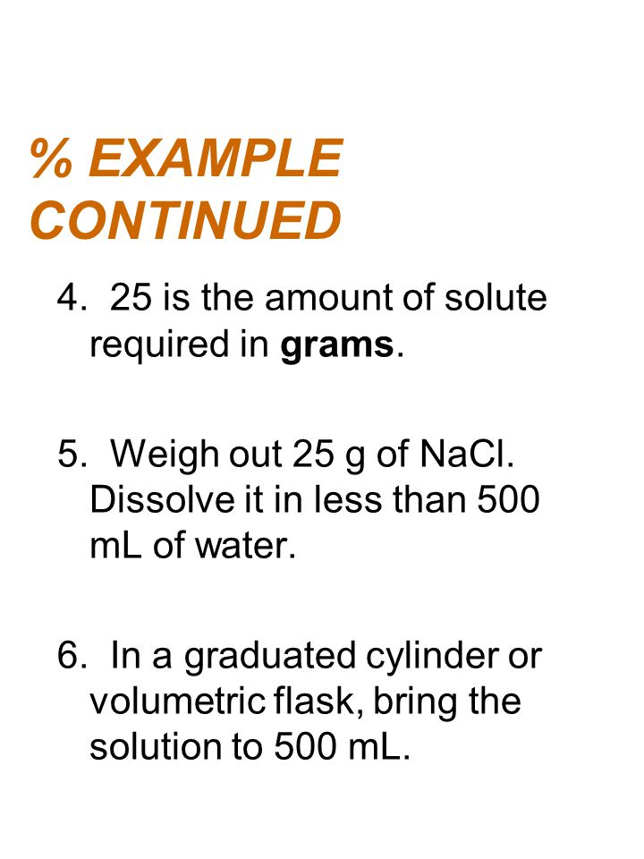 % EXAMPLE CONTINUED 4. 25 is the amount of solute required in grams. 5. Weigh out 25 g of NaCl. Dissolve it in less than 500 mL of water. 6. In a grad