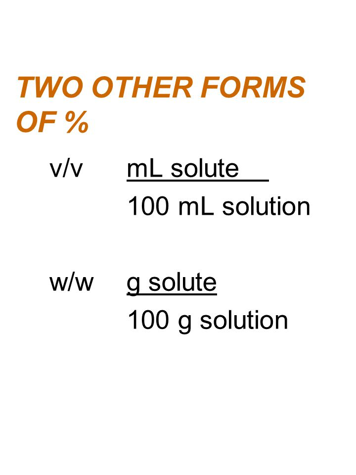 TWO OTHER FORMS OF % v/vmL solute 100 mL solution w/wg solute 100 g solution
