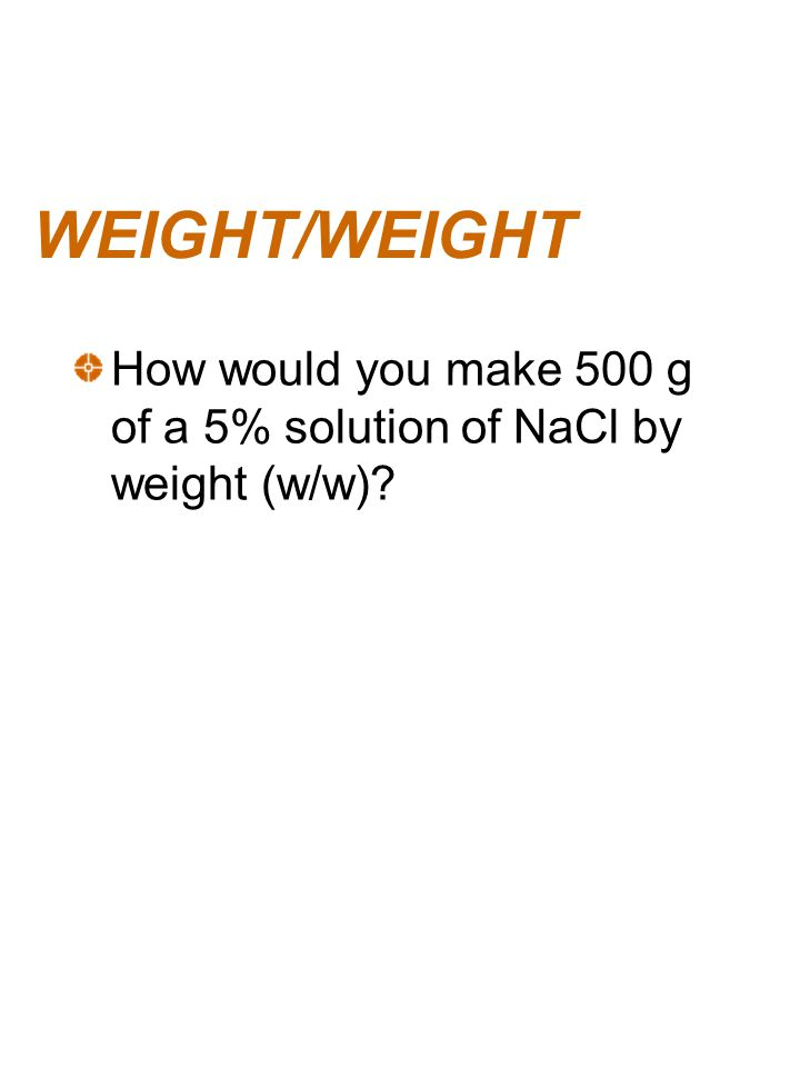 WEIGHT/WEIGHT How would you make 500 g of a 5% solution of NaCl by weight (w/w)?
