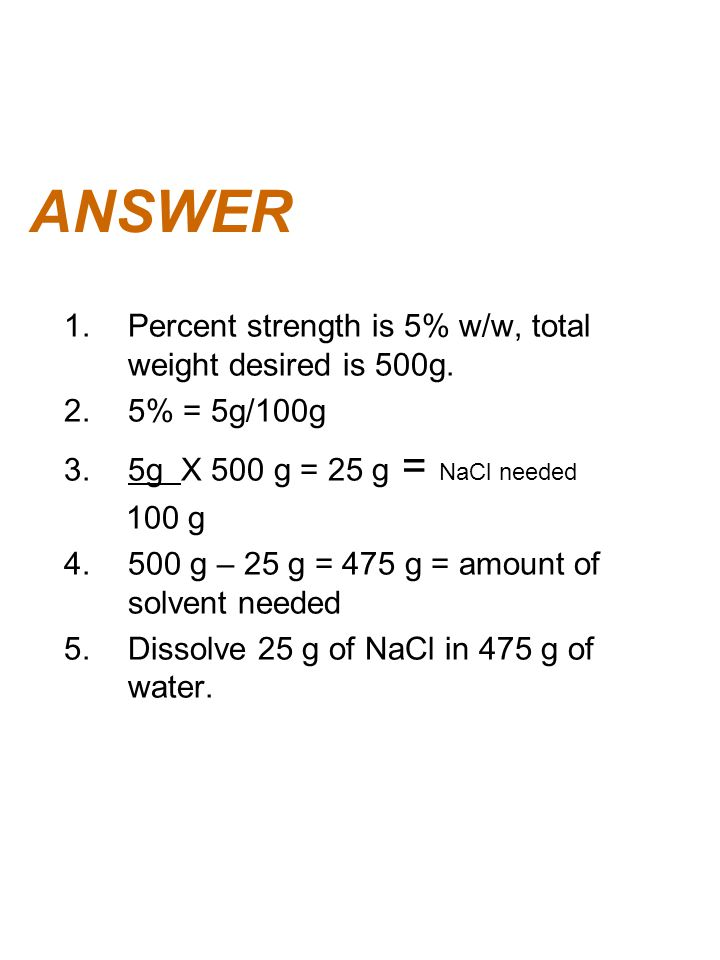 ANSWER 1.Percent strength is 5% w/w, total weight desired is 500g. 2.5% = 5g/100g 3.5g X 500 g = 25 g = NaCl needed 100 g 4.500 g – 25 g = 475 g = amo
