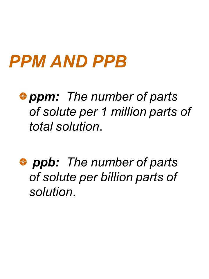 PPM AND PPB ppm: The number of parts of solute per 1 million parts of total solution. ppb: The number of parts of solute per billion parts of solution