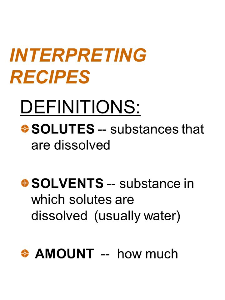 INTERPRETING RECIPES DEFINITIONS: SOLUTES -- substances that are dissolved SOLVENTS -- substance in which solutes are dissolved (usually water) AMOUNT