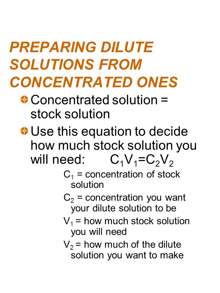 PREPARING DILUTE SOLUTIONS FROM CONCENTRATED ONES Concentrated solution = stock solution Use this equation to decide how much stock solution you will