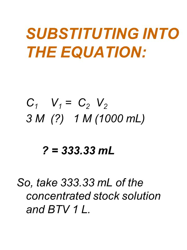 SUBSTITUTING INTO THE EQUATION: C 1 V 1 = C 2 V 2 3 M (?) 1 M (1000 mL) ? = 333.33 mL So, take 333.33 mL of the concentrated stock solution and BTV 1