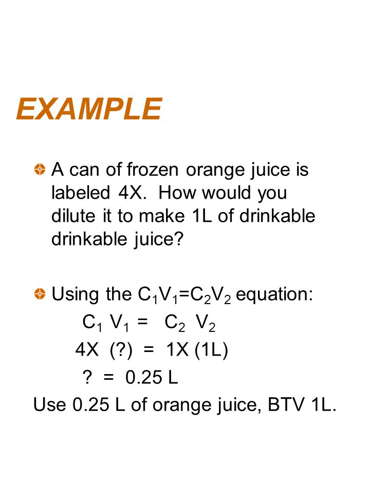 EXAMPLE A can of frozen orange juice is labeled 4X. How would you dilute it to make 1L of drinkable drinkable juice? Using the C 1 V 1 =C 2 V 2 equati