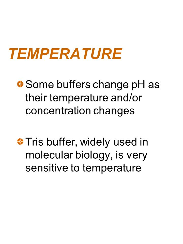 TEMPERATURE Some buffers change pH as their temperature and/or concentration changes Tris buffer, widely used in molecular biology, is very sensitive