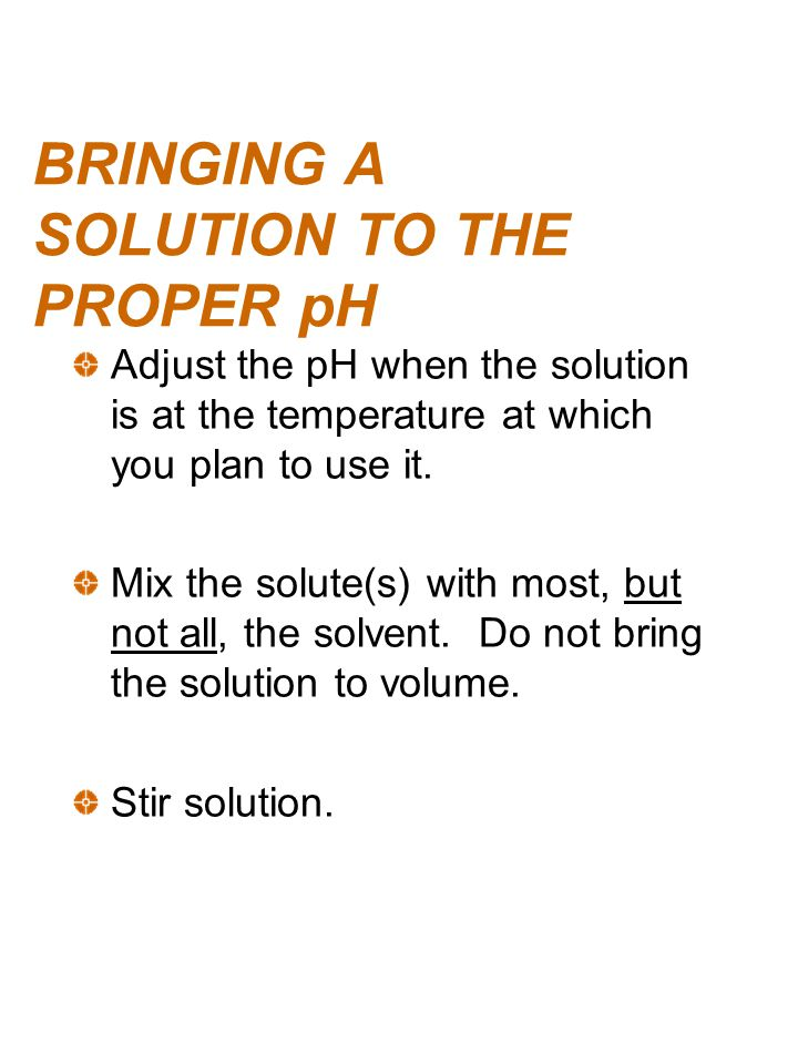 BRINGING A SOLUTION TO THE PROPER pH Adjust the pH when the solution is at the temperature at which you plan to use it. Mix the solute(s) with most, b