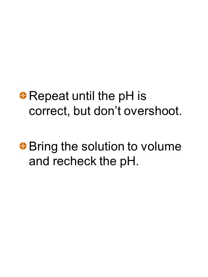 Repeat until the pH is correct, but dont overshoot. Bring the solution to volume and recheck the pH.