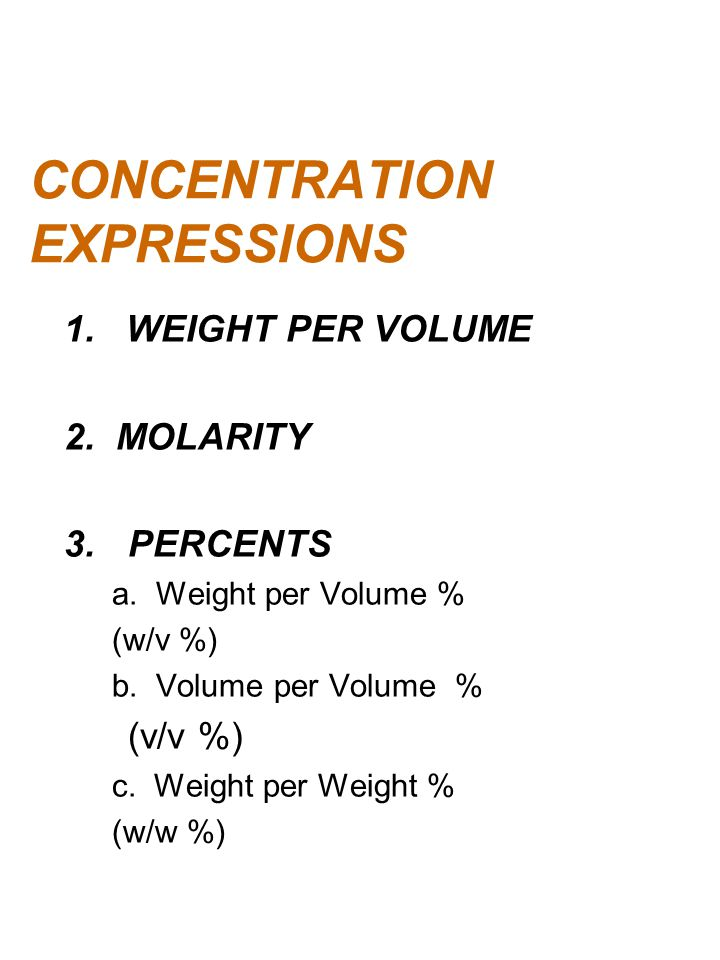 CONCENTRATION EXPRESSIONS 1. WEIGHT PER VOLUME 2. MOLARITY 3.PERCENTS a. Weight per Volume % (w/v %) b. Volume per Volume % (v/v %) c. Weight per Weig