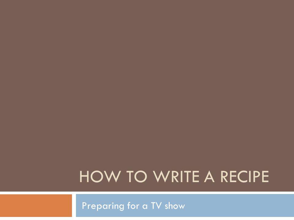 HOW TO WRITE A RECIPE Preparing for a TV show