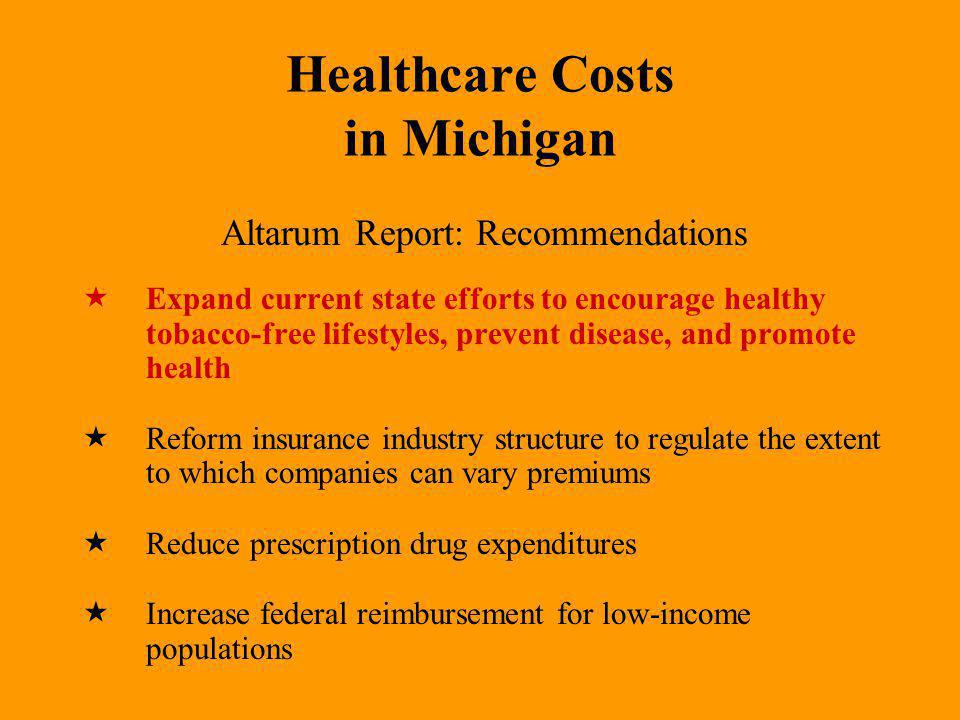 Healthcare Costs in Michigan Altarum Report: Recommendations Expand current state efforts to encourage healthy tobacco-free lifestyles, prevent disease, and promote health Reform insurance industry structure to regulate the extent to which companies can vary premiums Reduce prescription drug expenditures Increase federal reimbursement for low-income populations