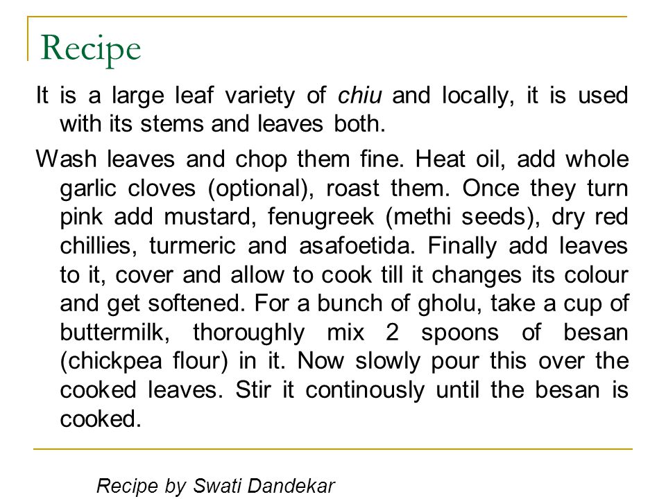 Recipe It is a large leaf variety of chiu and locally, it is used with its stems and leaves both. Wash leaves and chop them fine. Heat oil, add whole
