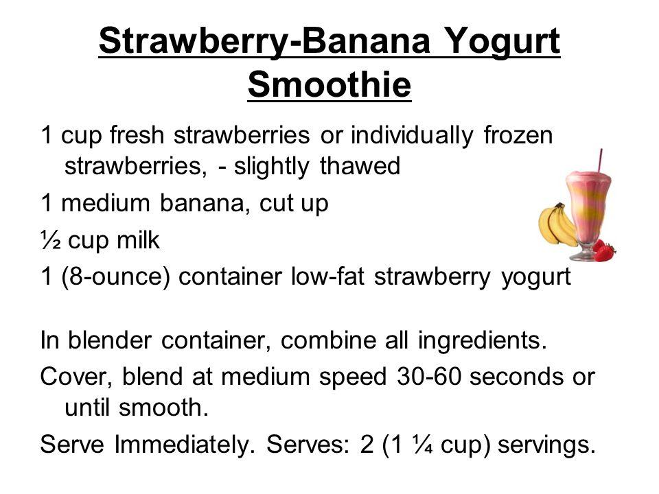 Strawberry-Banana Yogurt Smoothie 1 cup fresh strawberries or individually frozen strawberries, - slightly thawed 1 medium banana, cut up ½ cup milk 1